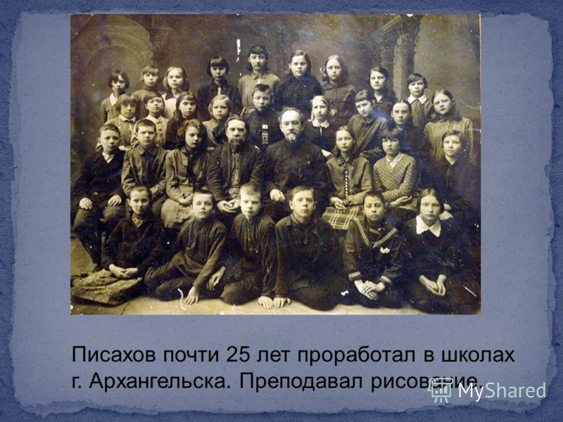 Писахов почти 25 лет проработал в школах г. Архангельска. Преподавал рисование.