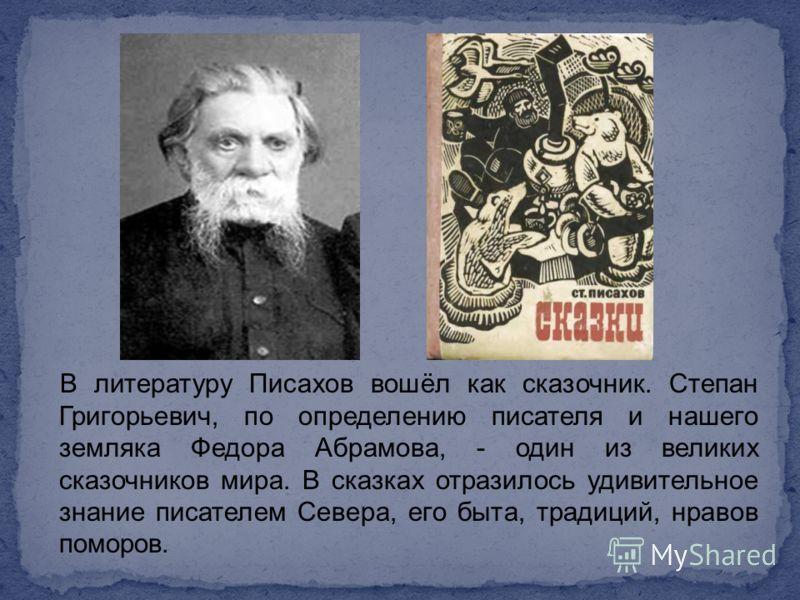В литературу Писахов вошёл как сказочник. Степан Григорьевич, по определению писателя и нашего земляка Федора Абрамова, - один из великих сказочников мира. В сказках отразилось удивительное знание писателем Севера, его быта, традиций, нравов поморов.