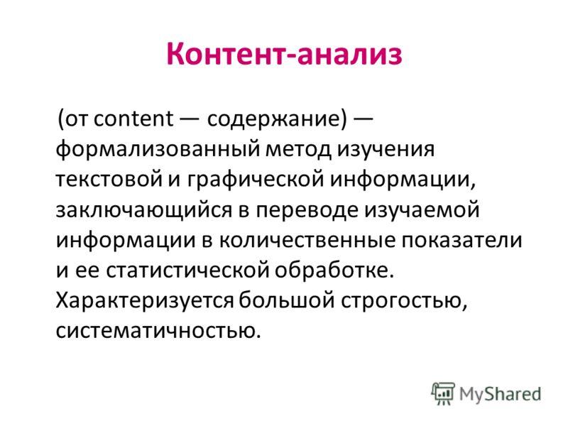 Контент-анализ (от content содержание) формализованный метод изучения текстовой и графической информации, заключающийся в переводе изучаемой информации в количественные показатели и ее статистической обработке. Характеризуется большой строгостью, сис