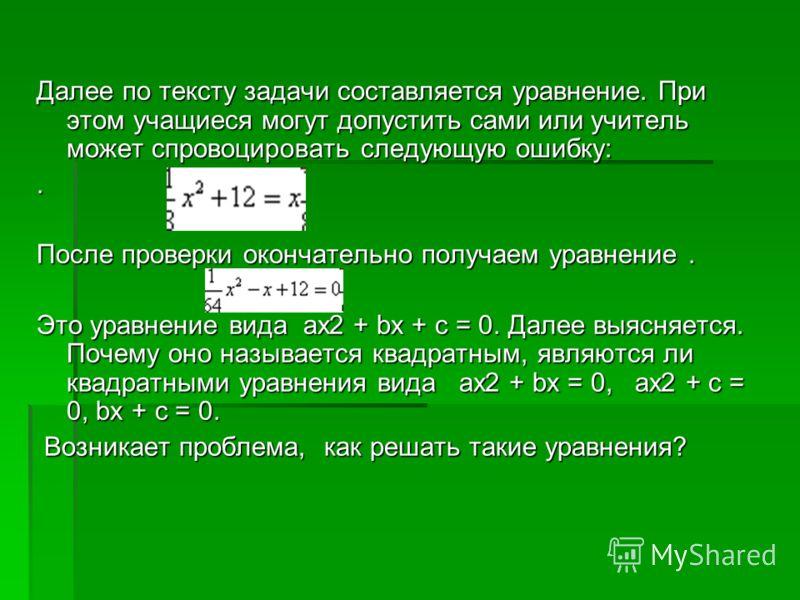 Далее по тексту задачи составляется уравнение. При этом учащиеся могут допустить сами или учитель может спровоцировать следующую ошибку:. После проверки окончательно получаем уравнение. Это уравнение вида ax2 + bx + c = 0. Далее выясняется. Почему он