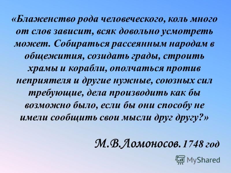 « Блаженство рода человеческого, коль много от слов зависит, всяк довольно усмотреть может. Собираться рассеянным народам в общежития, созидать грады, строить храмы и корабли, ополчаться против неприятеля и другие нужные, союзных сил требующие, дела