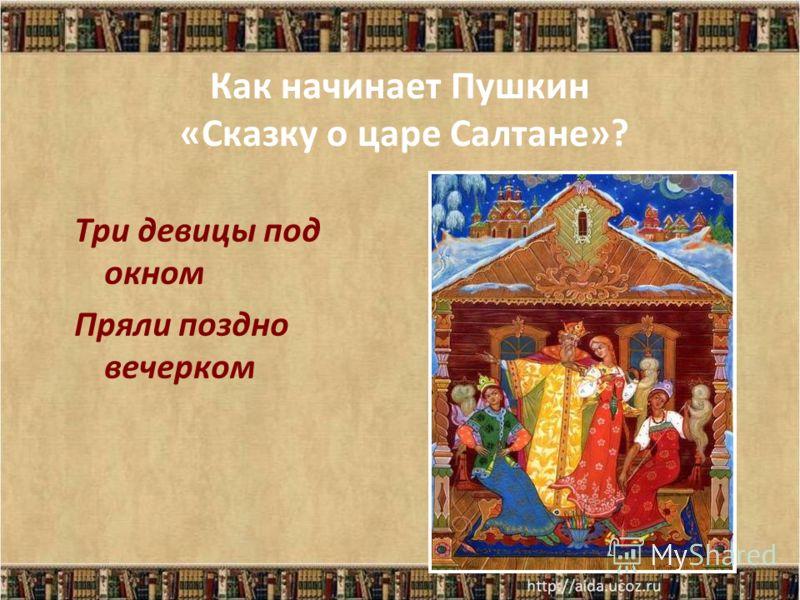 Как начинает Пушкин «Сказку о царе Салтане»? Три девицы под окном Пряли поздно вечерком