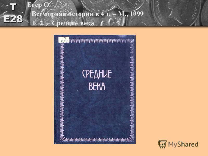 Т Е28 Егер О. Всемирная история в 4 т. – М., 1999 Т. 2. – Средние века