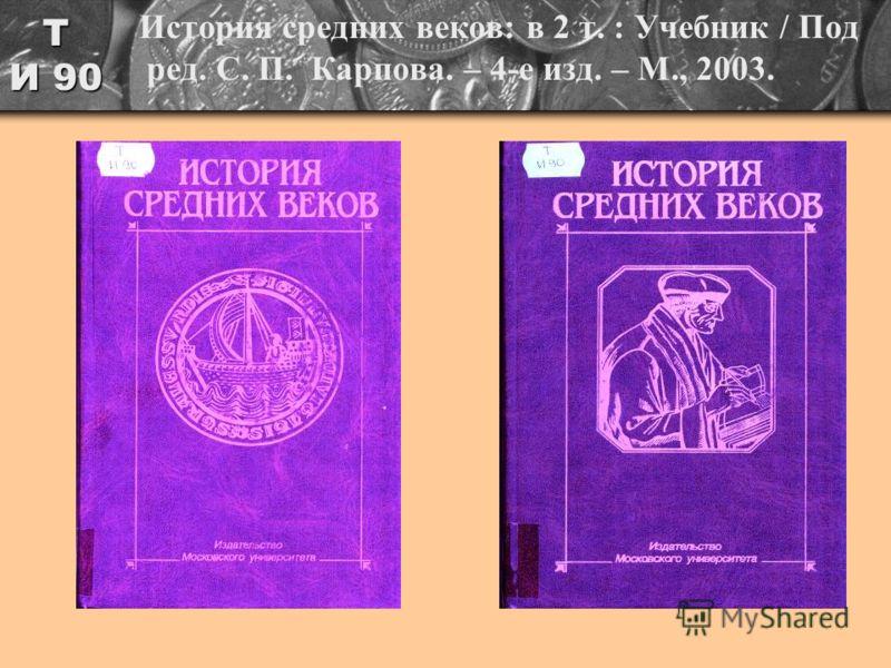 Т И 90 История средних веков: в 2 т. : Учебник / Под ред. С. П. Карпова. – 4-е изд. – М., 2003.