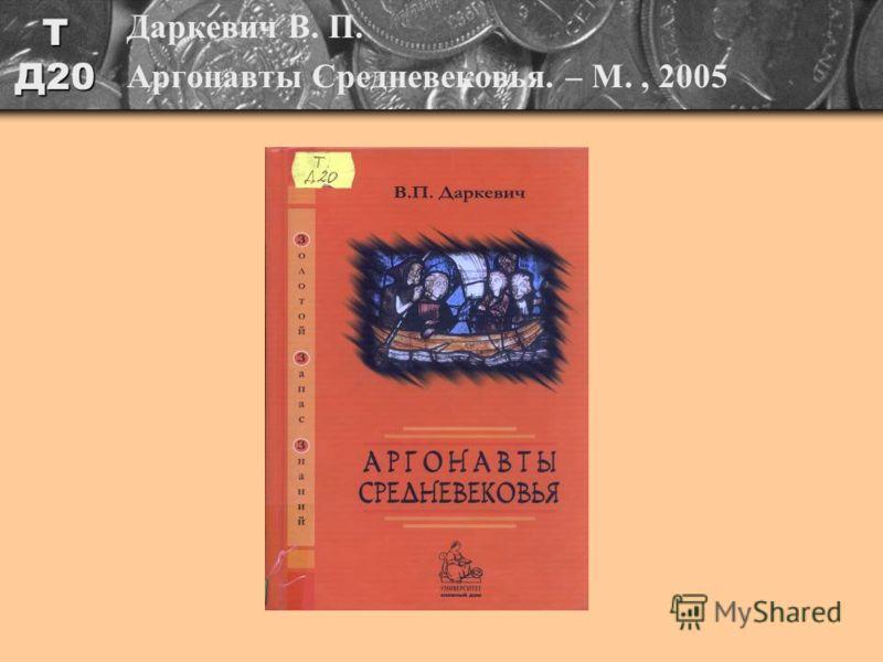 Т Д20 Даркевич В. П. Аргонавты Средневековья. – М., 2005