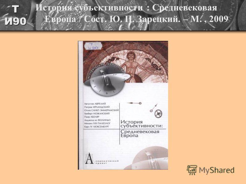 Т И90 История субъективности : Средневековая Европа / Сост. Ю. П. Зарецкий. – М., 2009