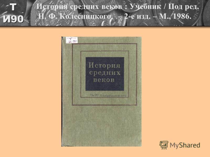 Т И90 История средних веков : Учебник / Под ред. Н. Ф. Колесницкого. – 2-е изд. – М., 1986.