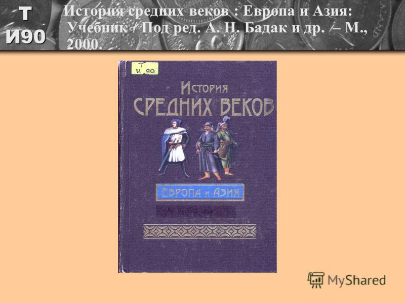 Т И90 История средних веков : Европа и Азия: Учебник / Под ред. А. Н. Бадак и др. – М., 2000.