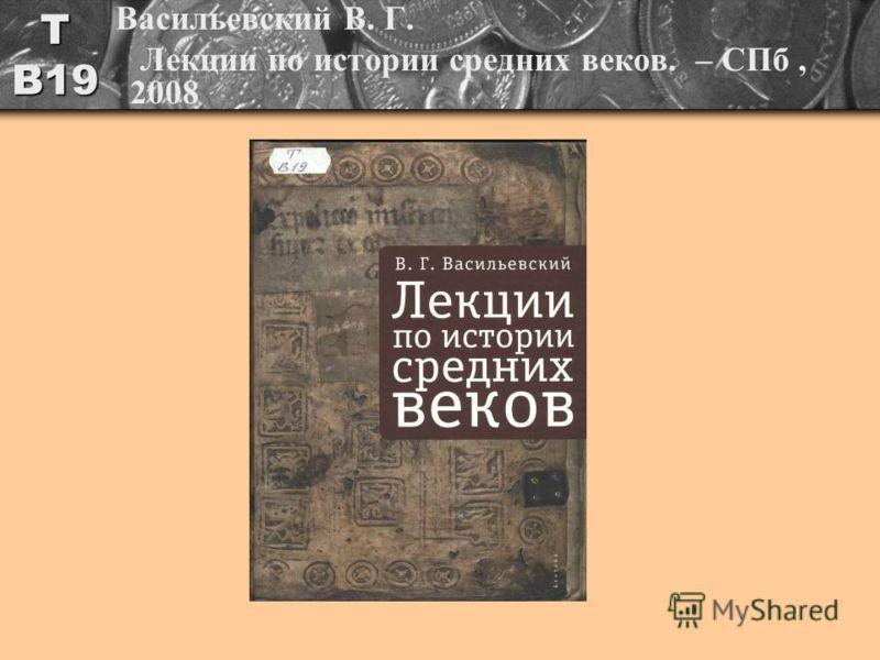 Т В19 Васильевский В. Г. Лекции по истории средних веков. – СПб, 2008