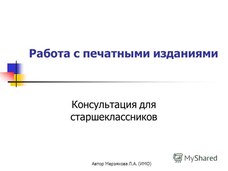 Автор Мерзякова Л.А. (ИМО) Работа с печатными изданиями Консультация для старшеклассников