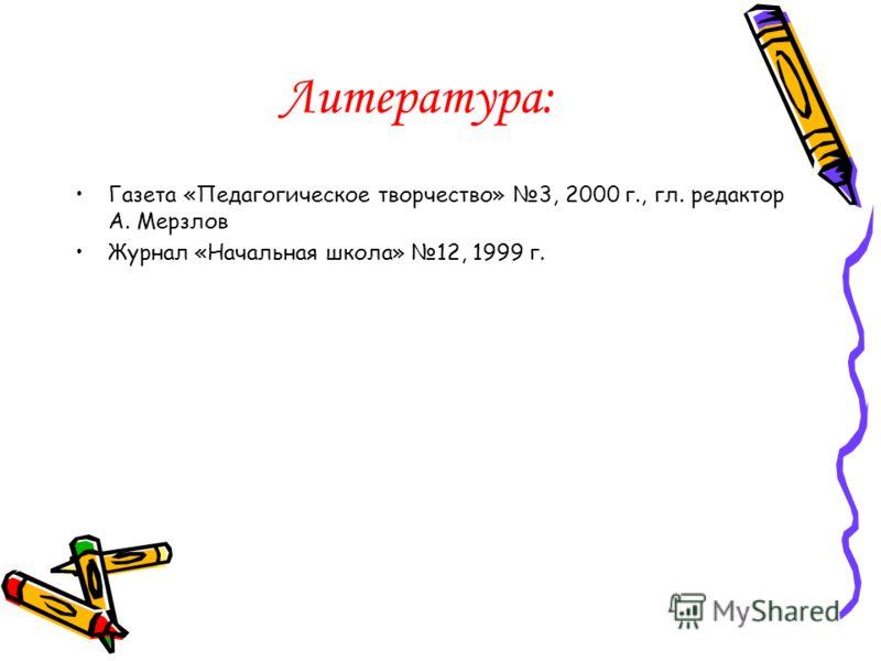 Литература: Газета «Педагогическое творчество» 3, 2000 г., гл. редактор А. Мерзлов Журнал «Начальная школа» 12, 1999 г.