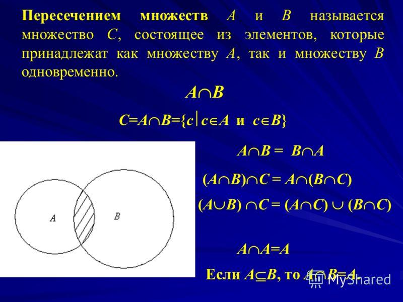 Объединением множеств А и В называется множество С, состоящее из тех элементов, которые принадлежат хотя бы одному из множеств А или В. А В С=А В={c c A или с В} A B=B A (А В) С = А (В С) А А = А Если А В, то А В = В.