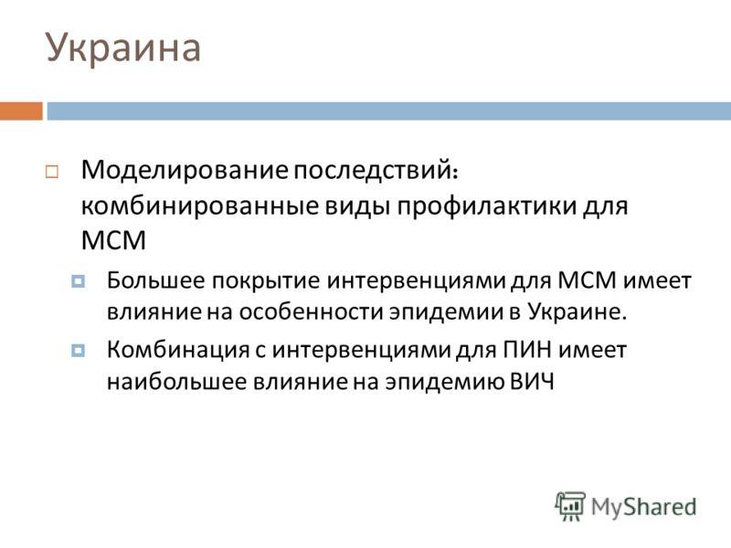 Украина Моделирование последствий : комбинированные виды профилактики для МСМ Большее покрытие интервенциями для МСМ имеет влияние на особенности эпидемии в Украине. Комбинация с интервенциями для ПИН имеет наибольшее влияние на эпидемию ВИЧ
