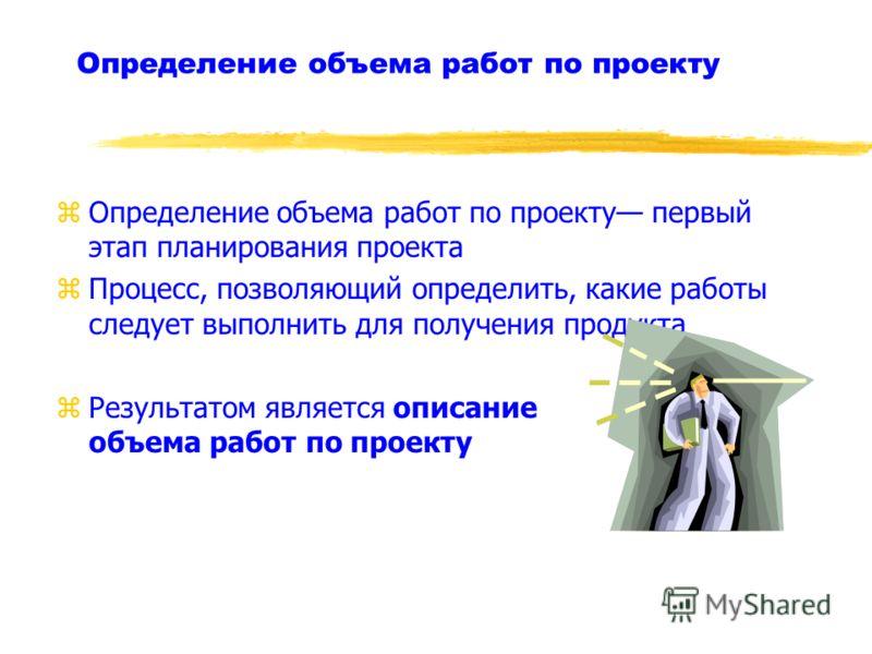 Определение объема работ по проекту zОпределение объема работ по проекту первый этап планирования проекта zПроцесс, позволяющий определить, какие работы следует выполнить для получения продукта zРезультатом является описание объема работ по проекту