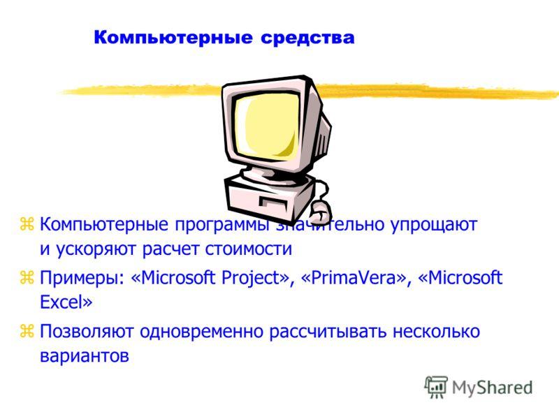 Компьютерные средства zКомпьютерные программы значительно упрощают и ускоряют расчет стоимости zПримеры: «Microsoft Project», «PrimaVera», «Microsoft Excel» zПозволяют одновременно рассчитывать несколько вариантов