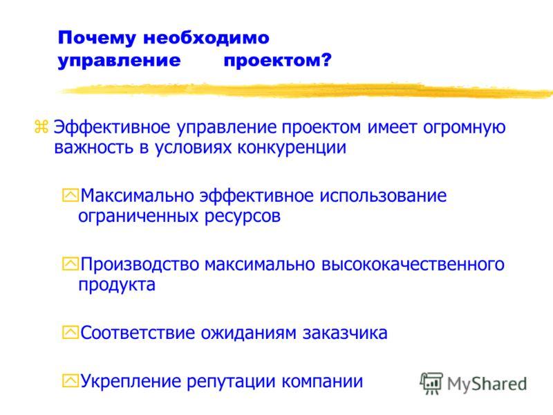 Почему необходимо управление проектом? zЭффективное управление проектом имеет огромную важность в условиях конкуренции yМаксимально эффективное использование ограниченных ресурсов yПроизводство максимально высококачественного продукта yСоответствие о