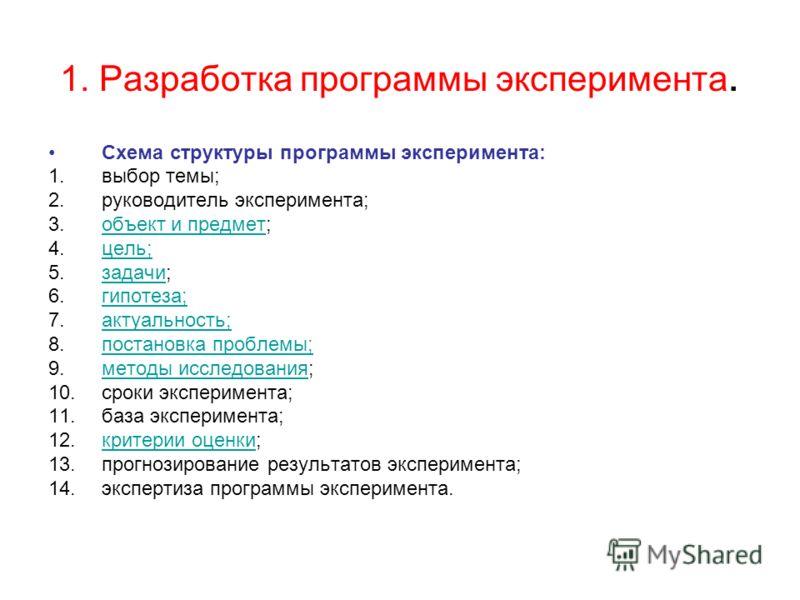 1. Разработка программы эксперимента. Схема структуры программы эксперимента: 1.выбор темы; 2.руководитель эксперимента; 3.объект и предмет;объект и предмет 4.цель;цель; 5.задачи;задачи 6.гипотеза;гипотеза; 7.актуальность;актуальность; 8.постановка п