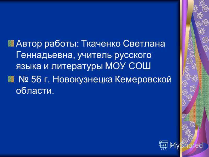 1 Автор работы: Ткаченко Светлана Геннадьевна, учитель русского языка и литературы МОУ СОШ 56 г. Новокузнецка Кемеровской области.