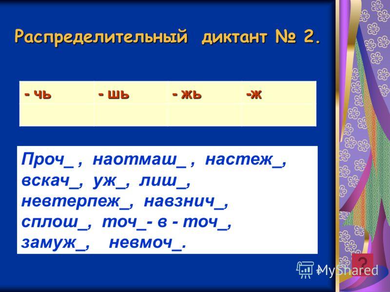 10 Распределительный диктант 2. - чь - шь - жь -ж Проч_, наотмаш_, настеж_, вскач_, уж_, лиш_, невтерпеж_, навзнич_, сплош_, точ_- в - точ_, замуж_, невмоч_.