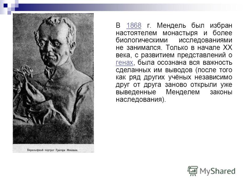 В 1868 г. Мендель был избран настоятелем монастыря и более биологическими исследованиями не занимался. Только в начале XX века, с развитием представлений о генах, была осознана вся важность сделанных им выводов (после того как ряд других учёных незав