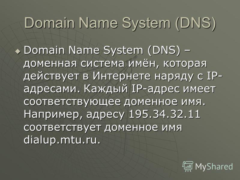 Domain Name System (DNS) Domain Name System (DNS) – доменная система имён, которая действует в Интернете наряду с IP- адресами. Каждый IP-адрес имеет соответствующее доменное имя. Например, адресу 195.34.32.11 соответствует доменное имя dialup.mtu.ru