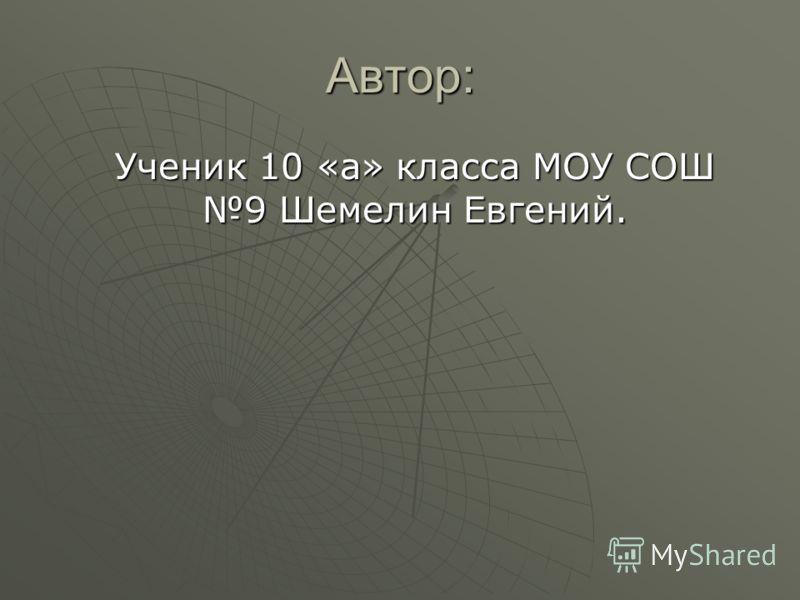 Автор: Ученик 10 «а» класса МОУ СОШ 9 Шемелин Евгений.