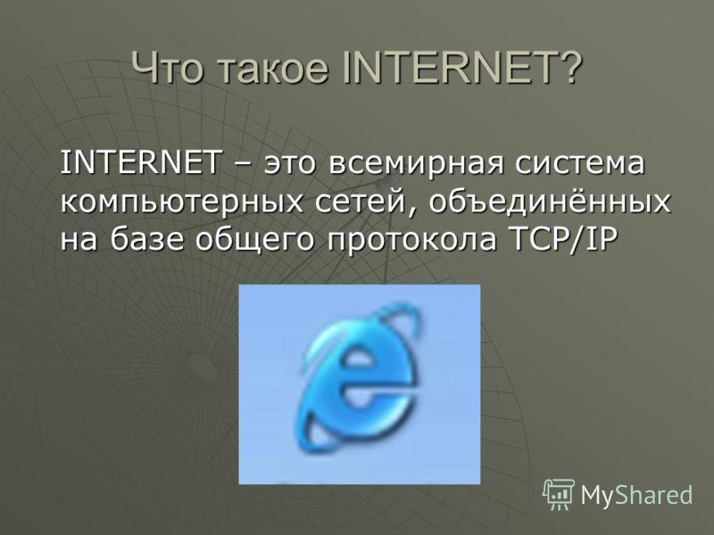 Что такое INTERNET? INTERNET – это всемирная система компьютерных сетей, объединённых на базе общего протокола TCP/IP