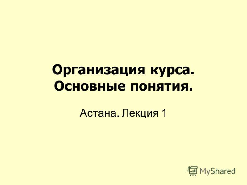 Организация курса. Основные понятия. Астана. Лекция 1
