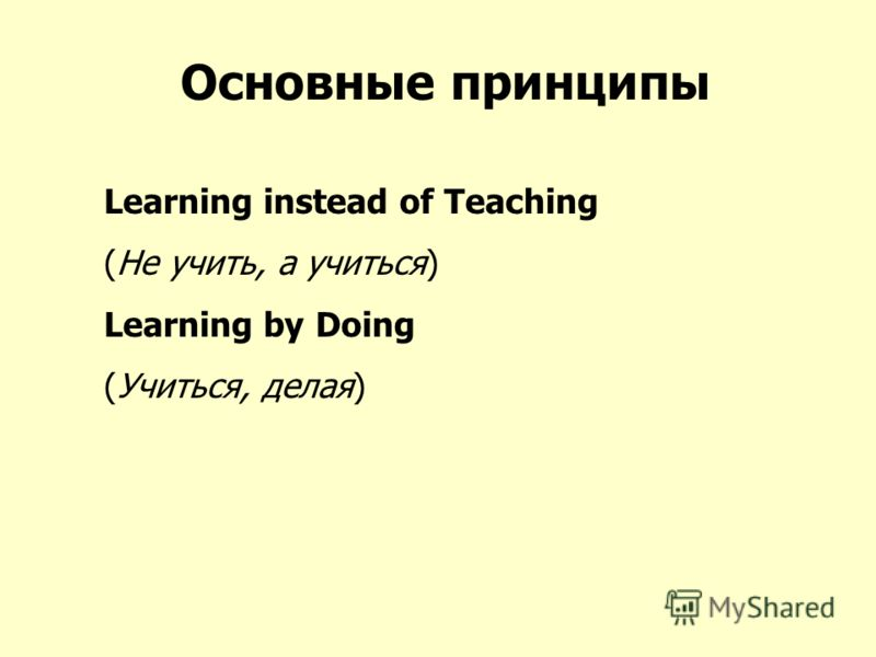 Основные принципы Learning instead of Teaching (Не учить, а учиться) Learning by Doing (Учиться, делая)