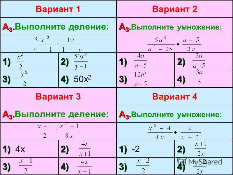 Вариант 1 А 3. А 3.Выполните деление: 1)2) 3) 4) 4) 50х 2 Вариант 2 А 3. А 3.Выполните умножение: 1)2) 3)4) Вариант 3 А 3. А 3.Выполните деление: 1) 1) 4х2) 3)4) Вариант 4 А 3. А 3.Выполните умножение: 1) 1) -22) 3)4)