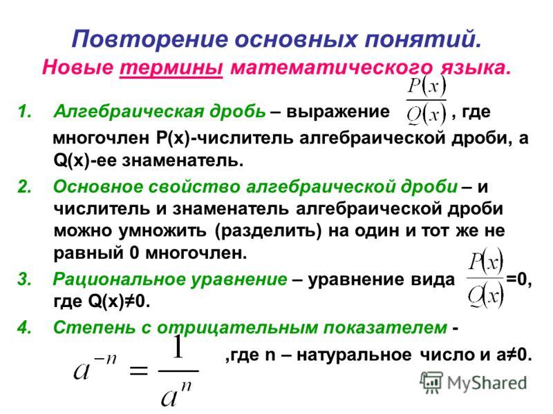Повторение основных понятий. Новые термины математического языка. 1.Алгебраическая дробь – выражение, где многочлен Р(х)-числитель алгебраической дроби, а Q(х)-ее знаменатель. 2. Основное свойство алгебраической дроби – и числитель и знаменатель алге