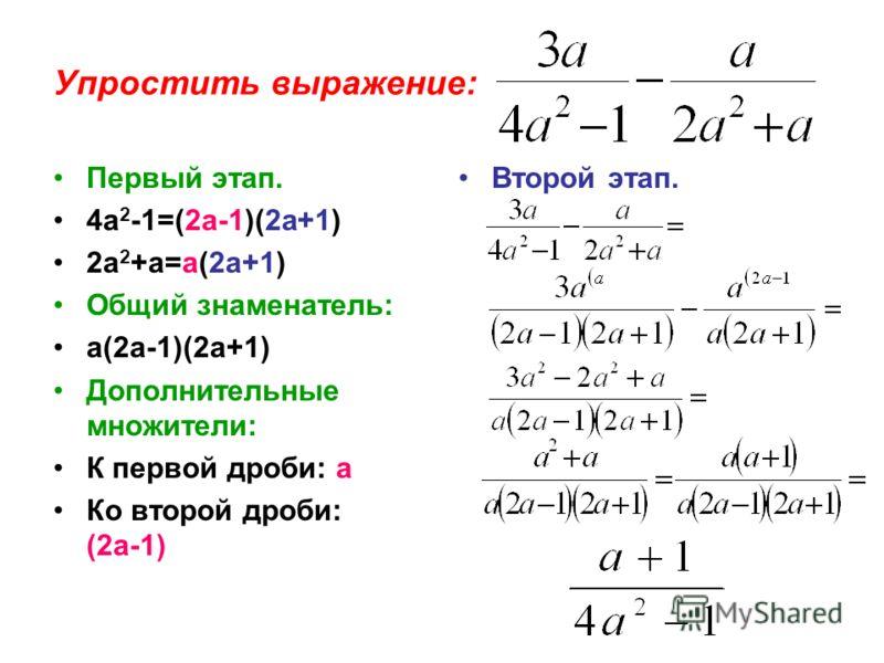 Упростить выражение: Первый этап. 4а 2 -1=(2а-1)(2а+1) 2а 2 +а=а(2а+1) Общий знаменатель: а(2а-1)(2а+1) Дополнительные множители: К первой дроби: а Ко второй дроби: (2а-1) Второй этап.