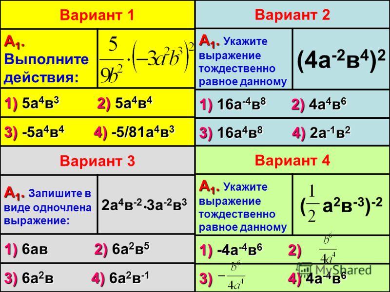 Вариант 1 А 1. А 1. Выполните действия: 1) 5а 4 в 3 2) 5а 4 в 4 3) -5а 4 в 4 4) -5/81а 4 в 3 Вариант 2 А 1. А 1. Укажите выражение тождественно равное данному (4а -2 в 4 ) 2 1) 16а -4 в 8 2) 4а 4 в 6 3) 16а 4 в 8 4) 2а -1 в 2 Вариант 3 А 1. А 1. Запи