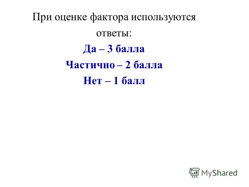 При оценке фактора используются ответы: Да – 3 балла Частично – 2 балла Нет – 1 балл