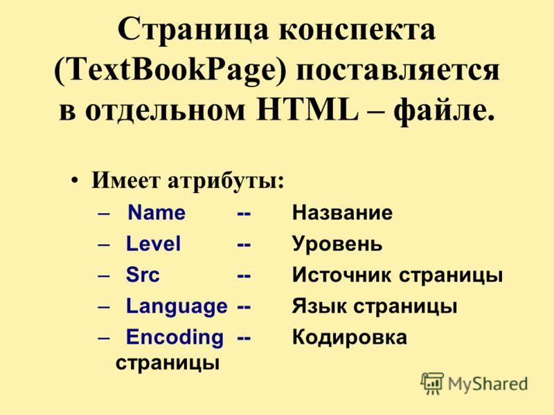 Страница конспекта (TextBookPage) поставляется в отдельном HTML – файле. Имеет атрибуты: – Name -- Название –Level -- Уровень –Src -- Источник страницы –Language -- Язык страницы –Encoding -- Кодировка страницы