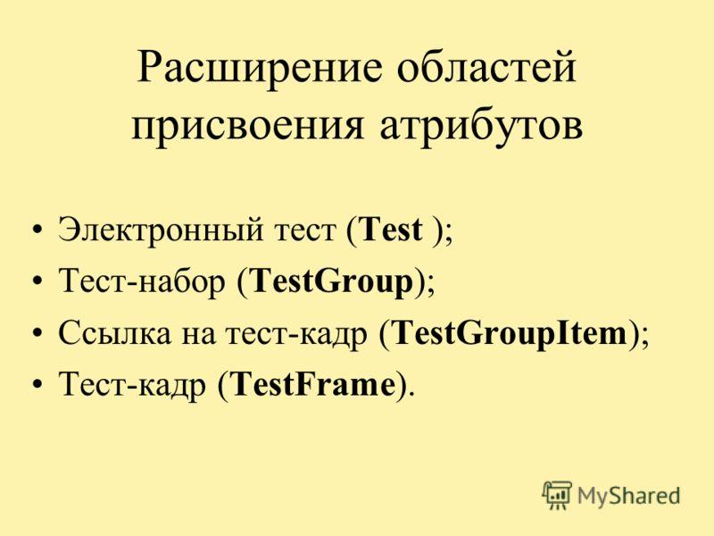 Расширение областей присвоения атрибутов Электронный тест (Test ); Тест-набор (TestGroup); Ссылка на тест-кадр (TestGroupItem); Тест-кадр (TestFrame).