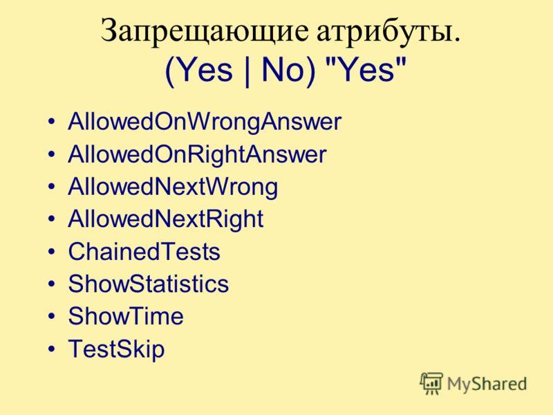 Запрещающие атрибуты. (Yes | No) Yes AllowedOnWrongAnswer AllowedOnRightAnswer AllowedNextWrong AllowedNextRight ChainedTests ShowStatistics ShowTime TestSkip