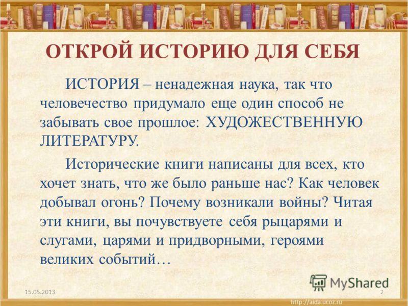 ОТКРОЙ ИСТОРИЮ ДЛЯ СЕБЯ ИСТОРИЯ – ненадежная наука, так что человечество придумало еще один способ не забывать свое прошлое: ХУДОЖЕСТВЕННУЮ ЛИТЕРАТУРУ. Исторические книги написаны для всех, кто хочет знать, что же было раньше нас? Как человек добывал