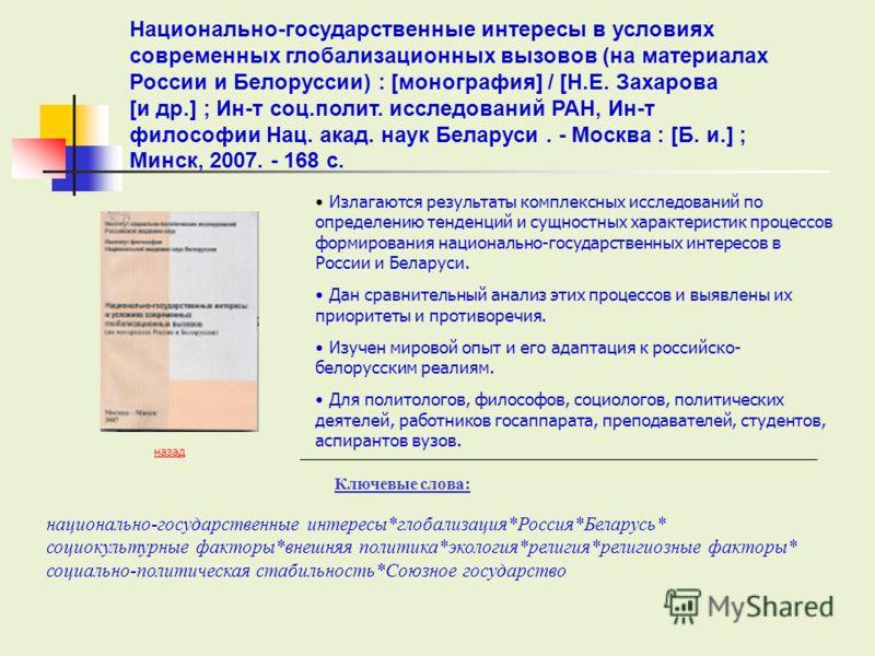 Ключевые слова: назад Излагаются результаты комплексных исследований по определению тенденций и сущностных характеристик процессов формирования национально-государственных интересов в России и Беларуси. Дан сравнительный анализ этих процессов и выявл