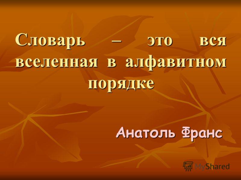 Словарь – это вся вселенная в алфавитном порядке Анатоль Франс
