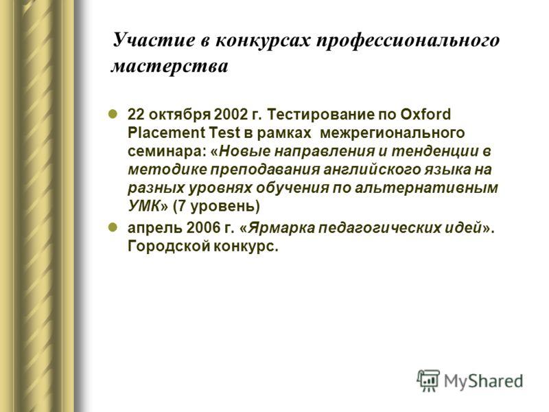 Участие в конкурсах профессионального мастерства 22 октября 2002 г. Тестирование по Oxford Placement Test в рамках межрегионального семинара: «Новые направления и тенденции в методике преподавания английского языка на разных уровнях обучения по альте