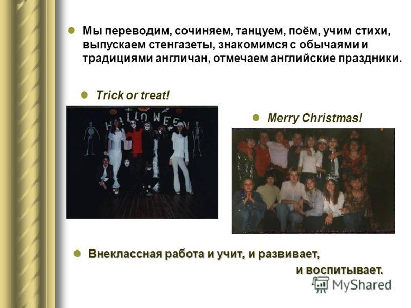 Мы переводим, сочиняем, танцуем, поём, учим стихи, выпускаем стенгазеты, знакомимся с обычаями и традициями англичан, отмечаем английские праздники. Trick or treat! Merry Christmas! Внеклассная работа и учит, и развивает, Внеклассная работа и учит, и