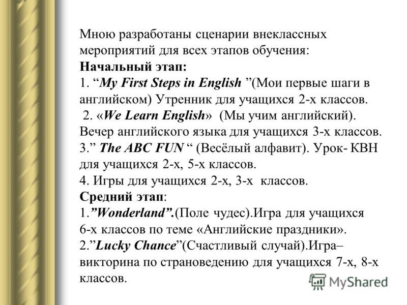 Мною разработаны сценарии внеклассных мероприятий для всех этапов обучения: Начальный этап: 1. My First Steps in English (Мои первые шаги в английском) Утренник для учащихся 2-х классов. 2. «We Learn English» (Мы учим английский). Вечер английского я