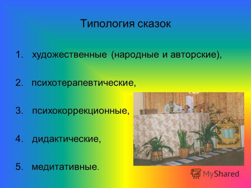 Типология сказок 1.художественные (народные и авторские), 2. психотерапевтические, 3.психокоррекционные, 4.дидактические, 5. медитативные.