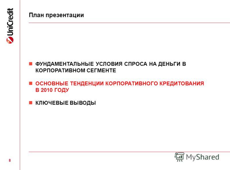 ФУНДАМЕНТАЛЬНЫЕ УСЛОВИЯ СПРОСА НА ДЕНЬГИ В КОРПОРАТИВНОМ СЕГМЕНТЕ ОСНОВНЫЕ ТЕНДЕНЦИИ КОРПОРАТИВНОГО КРЕДИТОВАНИЯ В 2010 ГОДУ КЛЮЧЕВЫЕ ВЫВОДЫ План презентации 8