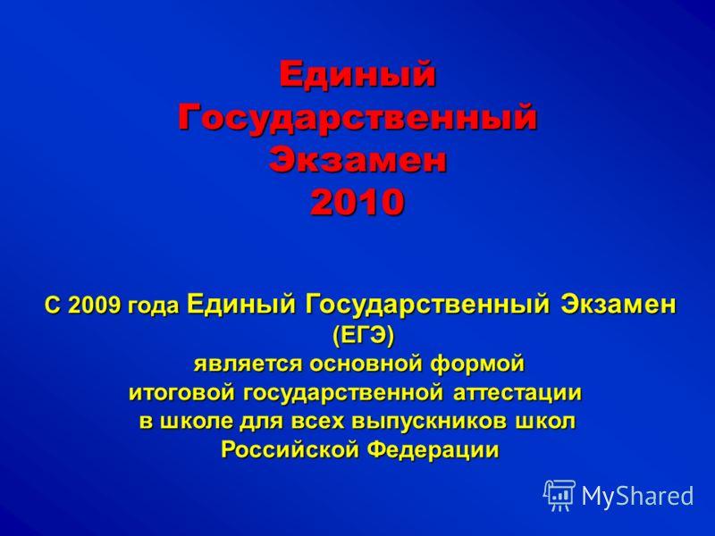 ЕдиныйГосударственныйЭкзамен2010 С 2009 года Единый Государственный Экзамен (ЕГЭ) (ЕГЭ) является основной формой является основной формой итоговой государственной аттестации в школе для всех выпускников школ Российской Федерации