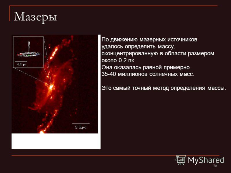 26 Мазеры NGC 4258. Miyoshi et al. (1995) По движению мазерных источников удалось определить массу, сконцентрированную в области размером около 0.2 пк. Она оказалась равной примерно 35-40 миллионов солнечных масс. Это самый точный метод определения м