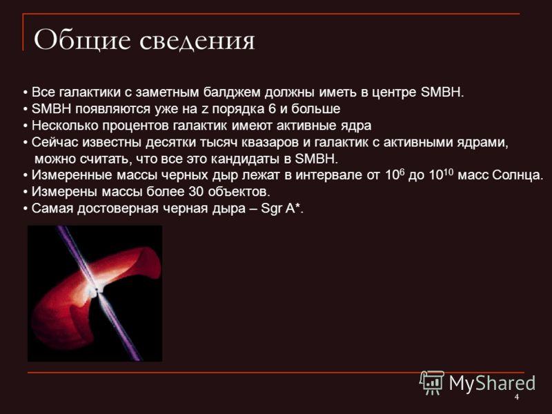 4 Общие сведения Все галактики с заметным балджем должны иметь в центре SMBH. SMBH появляются уже на z порядка 6 и больше Несколько процентов галактик имеют активные ядра Сейчас известны десятки тысяч квазаров и галактик с активными ядрами, можно счи
