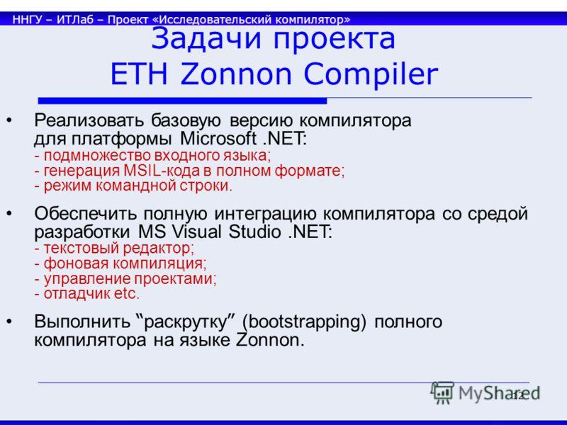 ННГУ – ИТЛаб – Проект «Исследовательский компилятор» 12 Задачи проекта ETH Zonnon Compiler Реализовать базовую версию компилятора для платформы Microsoft.NET: - подмножество входного языка; - генерация MSIL-кода в полном формате; - режим командной ст
