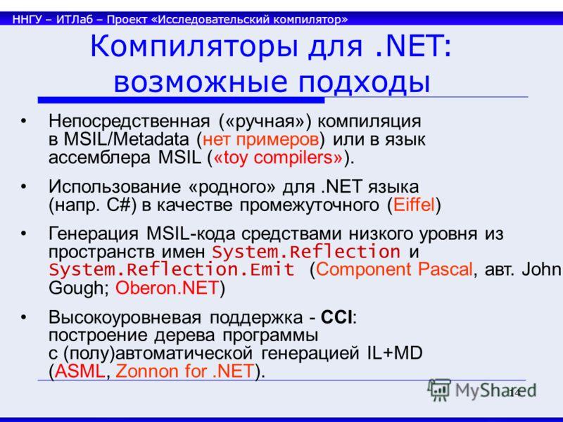 ННГУ – ИТЛаб – Проект «Исследовательский компилятор» 14 Компиляторы для.NET: возможные подходы Непосредственная («ручная») компиляция в MSIL/Metadata (нет примеров) или в язык ассемблера MSIL («toy compilers»). Использование «родного» для.NET языка (